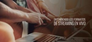 Entendiendo los formatos del Streaming en vivo
